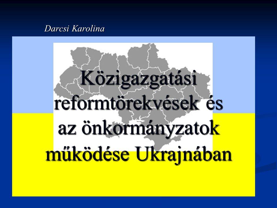 Közigazgatási reformtörekvések és az önkormányzatok működése Ukrajnában Darcsi Karolina
