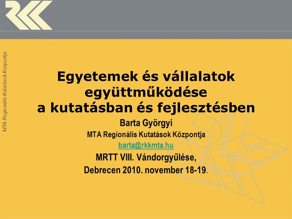 MTA Regionális Kutatások Központja Egyetemek és vállalatok együttműködése a kutatásban és fejlesztésben Barta Györgyi MTA Regionális Kutatások Központja barta@rkkmta.hu MRTT VIII.
