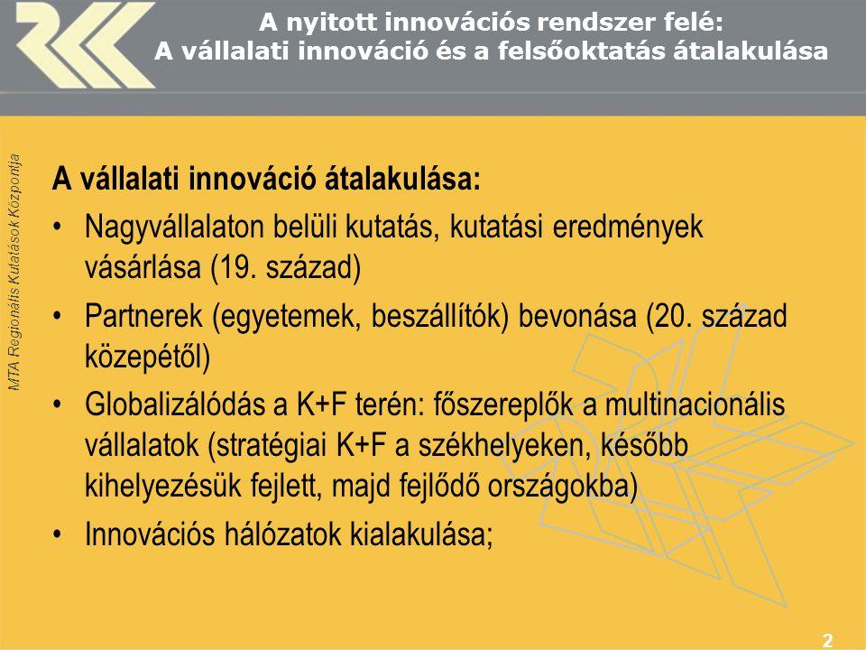 MTA Regionális Kutatások Központja 2 A nyitott innovációs rendszer felé: A vállalati innováció és a felsőoktatás átalakulása A vállalati innováció átalakulása: Nagyvállalaton belüli kutatás, kutatási eredmények vásárlása (19.
