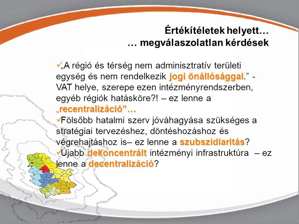 """Értékítéletek helyett… … megválaszolatlan kérdések jogi önállósággal """"recentralizáció … """"A régió és térség nem adminisztratív területi egység és nem rendelkezik jogi önállósággal. - VAT helye, szerepe ezen intézményrendszerben, egyéb régiók hatásköre?."""