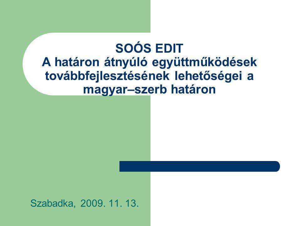 SOÓS EDIT A határon átnyúló együttműködések továbbfejlesztésének lehetőségei a magyar–szerb határon Szabadka, 2009.