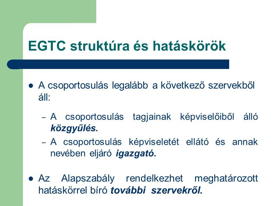 EGTC struktúra és hatáskörök A csoportosulás legalább a következő szervekből áll: – A csoportosulás tagjainak képviselőiből álló közgyűlés.