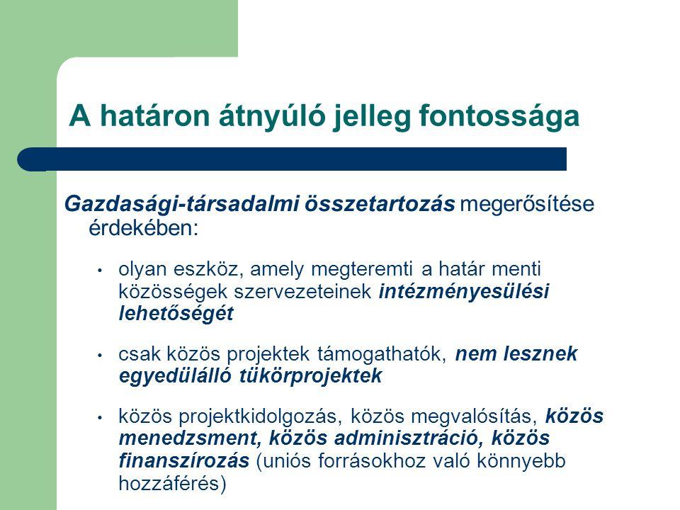 A határon átnyúló jelleg fontossága Gazdasági-társadalmi összetartozás megerősítése érdekében: olyan eszköz, amely megteremti a határ menti közösségek szervezeteinek intézményesülési lehetőségét csak közös projektek támogathatók, nem lesznek egyedülálló tükörprojektek közös projektkidolgozás, közös megvalósítás, közös menedzsment, közös adminisztráció, közös finanszírozás (uniós forrásokhoz való könnyebb hozzáférés)