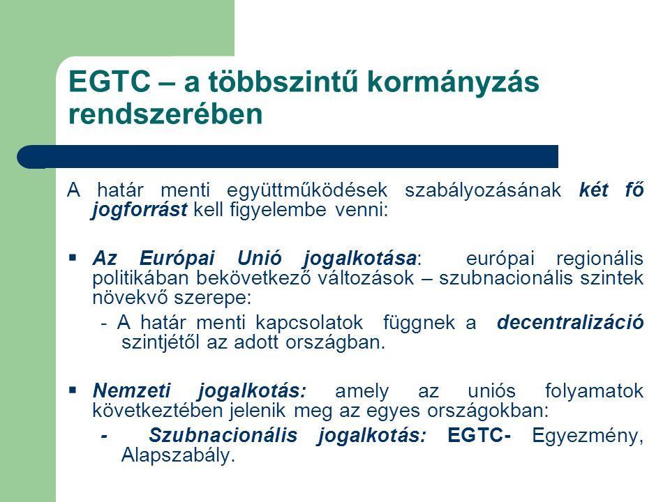 EGTC – a többszintű kormányzás rendszerében A határ menti együttműködések szabályozásának két fő jogforrást kell figyelembe venni:  Az Európai Unió jogalkotása: európai regionális politikában bekövetkező változások – szubnacionális szintek növekvő szerepe: - A határ menti kapcsolatok függnek a decentralizáció szintjétől az adott országban.