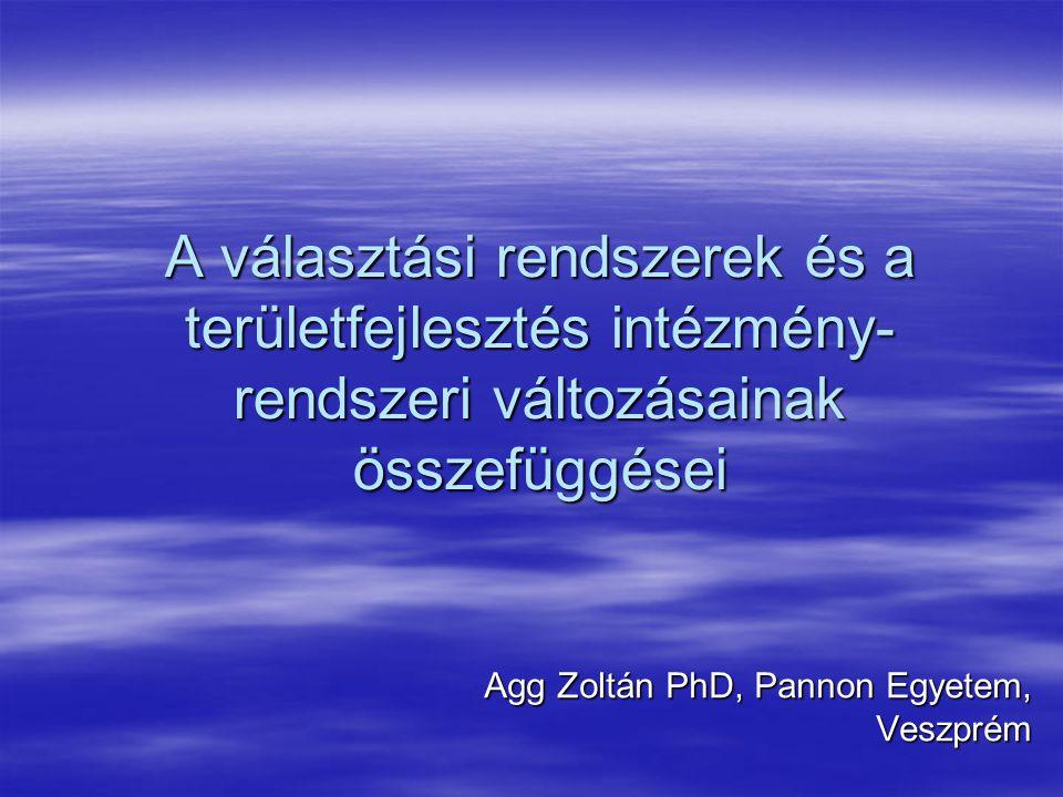 A választási rendszerek és a területfejlesztés intézmény- rendszeri változásainak összefüggései Agg Zoltán PhD, Pannon Egyetem, Veszprém