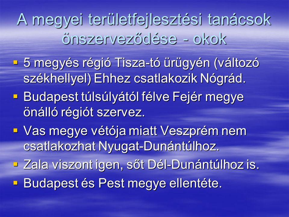 A megyei területfejlesztési tanácsok önszerveződése - okok  5 megyés régió Tisza-tó ürügyén (változó székhellyel) Ehhez csatlakozik Nógrád.