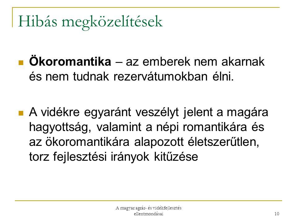 A magyar agrár- és vidékfejlesztés ellentmondásai 10 Hibás megközelítések Ökoromantika – az emberek nem akarnak és nem tudnak rezervátumokban élni.