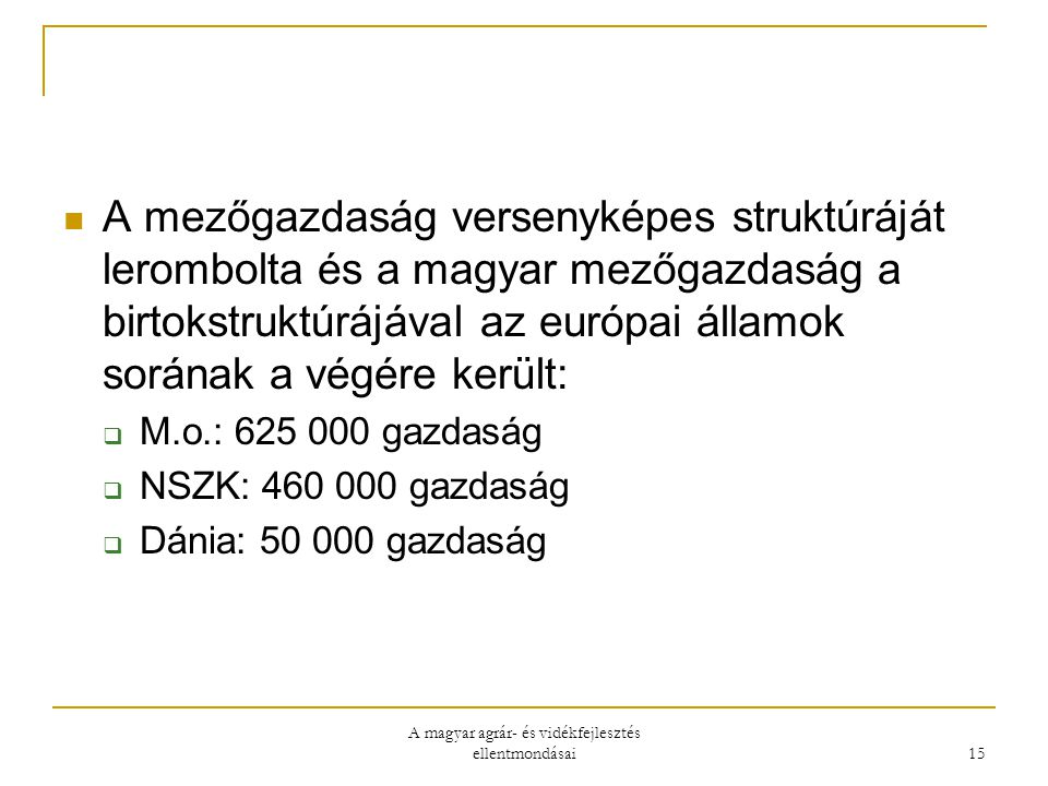 A magyar agrár- és vidékfejlesztés ellentmondásai 15 A mezőgazdaság versenyképes struktúráját lerombolta és a magyar mezőgazdaság a birtokstruktúrájával az európai államok sorának a végére került:  M.o.: 625 000 gazdaság  NSZK: 460 000 gazdaság  Dánia: 50 000 gazdaság