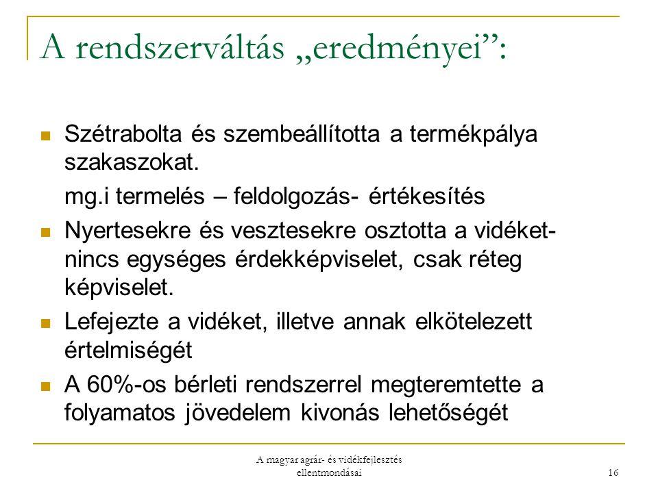 """A magyar agrár- és vidékfejlesztés ellentmondásai 16 A rendszerváltás """"eredményei : Szétrabolta és szembeállította a termékpálya szakaszokat."""