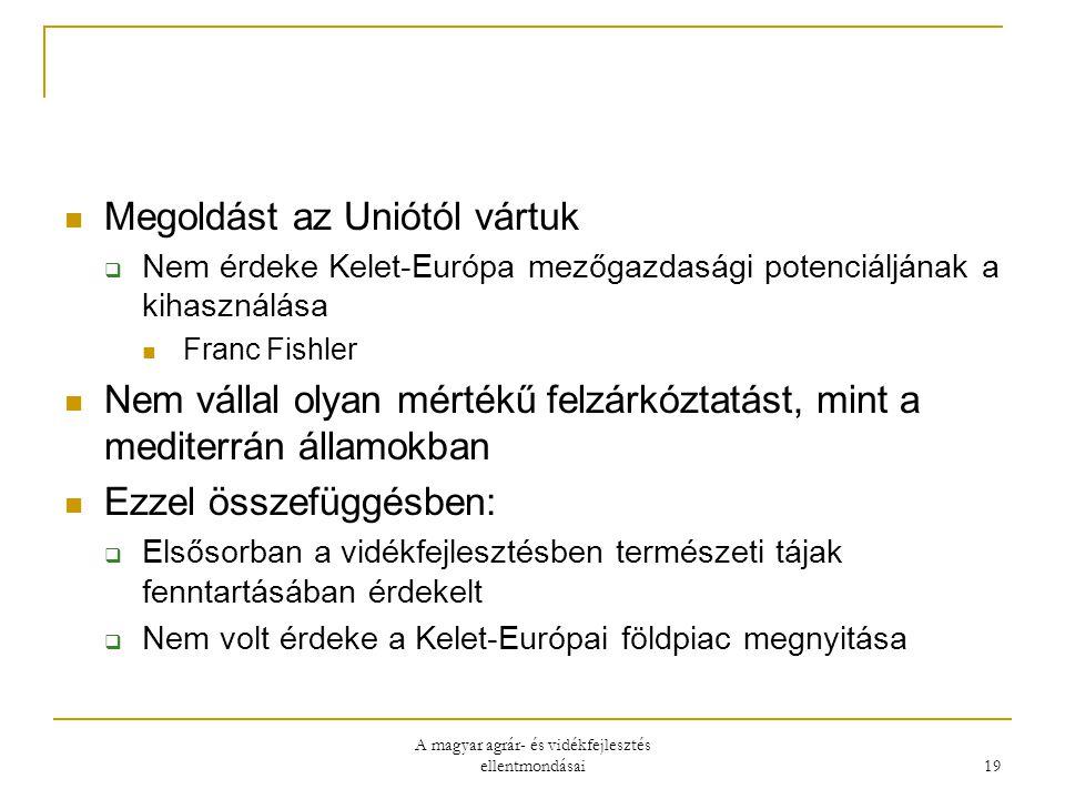 A magyar agrár- és vidékfejlesztés ellentmondásai 19 Megoldást az Uniótól vártuk  Nem érdeke Kelet-Európa mezőgazdasági potenciáljának a kihasználása Franc Fishler Nem vállal olyan mértékű felzárkóztatást, mint a mediterrán államokban Ezzel összefüggésben:  Elsősorban a vidékfejlesztésben természeti tájak fenntartásában érdekelt  Nem volt érdeke a Kelet-Európai földpiac megnyitása