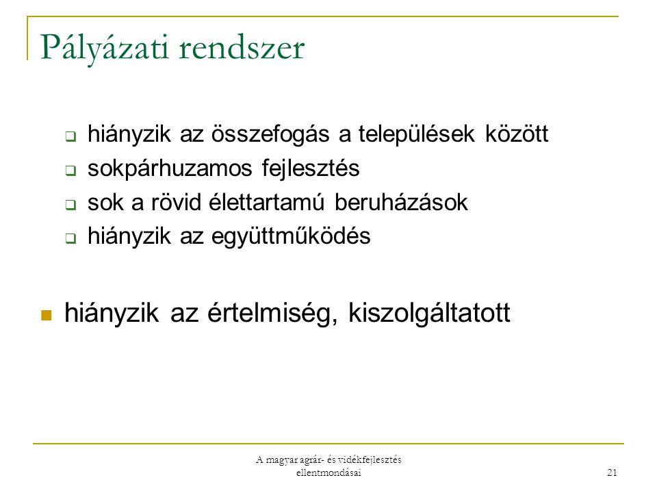 A magyar agrár- és vidékfejlesztés ellentmondásai 21 Pályázati rendszer  hiányzik az összefogás a települések között  sokpárhuzamos fejlesztés  sok a rövid élettartamú beruházások  hiányzik az együttműködés hiányzik az értelmiség, kiszolgáltatott