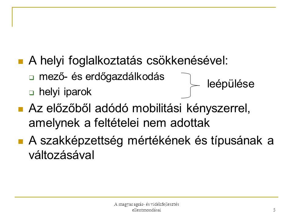 A magyar agrár- és vidékfejlesztés ellentmondásai 5 A helyi foglalkoztatás csökkenésével:  mező- és erdőgazdálkodás  helyi iparok Az előzőből adódó mobilitási kényszerrel, amelynek a feltételei nem adottak A szakképzettség mértékének és típusának a változásával leépülése