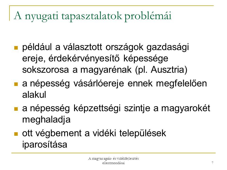 A magyar agrár- és vidékfejlesztés ellentmondásai 7 A nyugati tapasztalatok problémái például a választott országok gazdasági ereje, érdekérvényesítő képessége sokszorosa a magyarénak (pl.