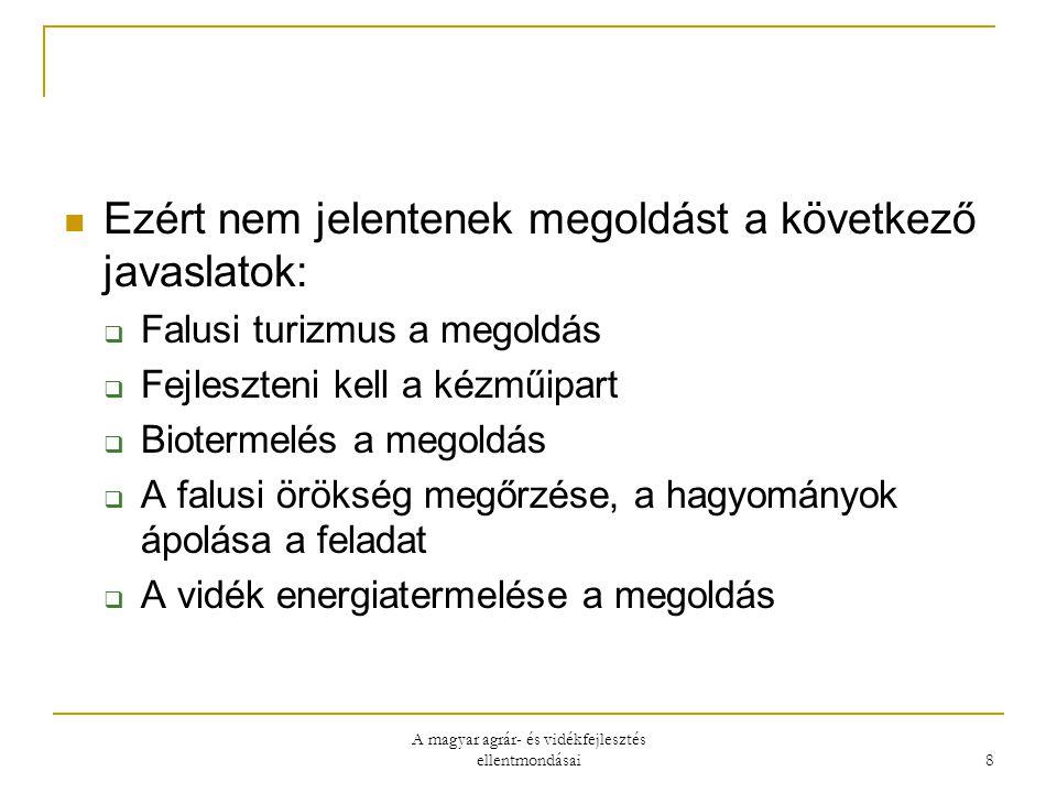 A magyar agrár- és vidékfejlesztés ellentmondásai 8 Ezért nem jelentenek megoldást a következő javaslatok:  Falusi turizmus a megoldás  Fejleszteni kell a kézműipart  Biotermelés a megoldás  A falusi örökség megőrzése, a hagyományok ápolása a feladat  A vidék energiatermelése a megoldás