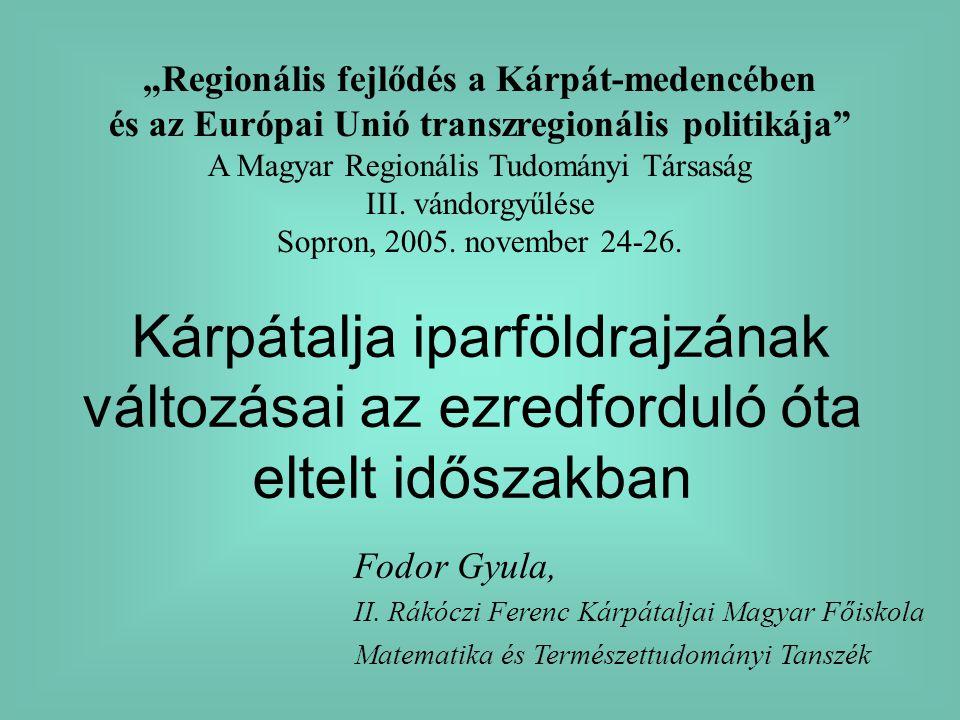 Kárpátalja iparföldrajzának változásai az ezredforduló óta eltelt időszakban Fodor Gyula, II. Rákóczi Ferenc Kárpátaljai Magyar Főiskola Matematika és