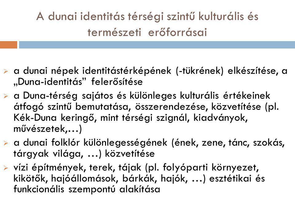 """A dunai identitás térségi szintű kulturális és természeti erőforrásai  a dunai népek identitástérképének (-tükrének) elkészítése, a """"Duna-identitás felerősítése  a Duna-térség sajátos és különleges kulturális értékeinek átfogó szintű bemutatása, összerendezése, közvetítése (pl."""