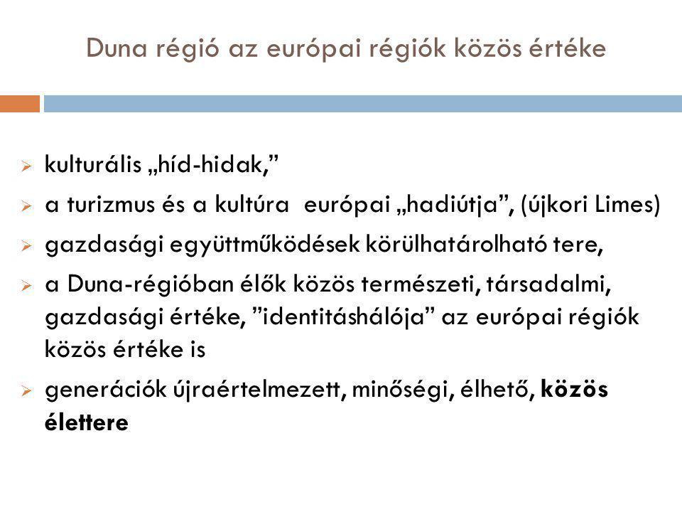 """Duna régió az európai régiók közös értéke  kulturális """"híd-hidak,  a turizmus és a kultúra európai """"hadiútja , (újkori Limes)  gazdasági együttműködések körülhatárolható tere,  a Duna-régióban élők közös természeti, társadalmi, gazdasági értéke, identitáshálója az európai régiók közös értéke is  generációk újraértelmezett, minőségi, élhető, közös élettere"""