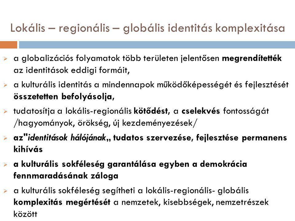 """Lokális – regionális – globális identitás komplexitása  a globalizációs folyamatok több területen jelentősen megrendítették az identitások eddigi formáit,  a kulturális identitás a mindennapok működőképességét és fejlesztését összetetten befolyásolja,  tudatosítja a lokális-regionális kötődést, a cselekvés fontosságát /hagyományok, örökség, új kezdeményezések/  az identitások hálójának"""" tudatos szervezése, fejlesztése permanens kihívás  a kulturális sokféleség garantálása egyben a demokrácia fennmaradásának záloga  a kulturális sokféleség segítheti a lokális-regionális- globális komplexitás megértését a nemzetek, kisebbségek, nemzetrészek között"""