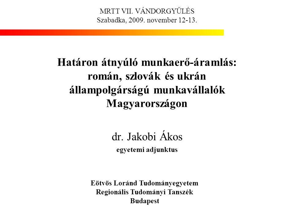 Határon átnyúló munkaerő-áramlás: román, szlovák és ukrán állampolgárságú munkavállalók Magyarországon dr. Jakobi Ákos egyetemi adjunktus MRTT VII. VÁ
