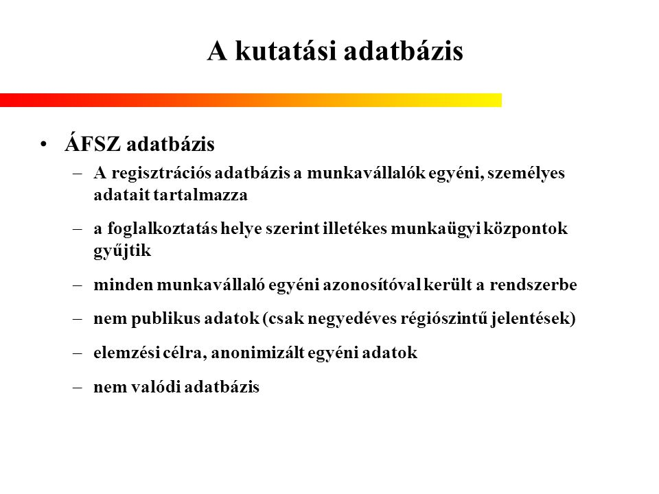 A kutatási adatbázis ÁFSZ adatbázis –A regisztrációs adatbázis a munkavállalók egyéni, személyes adatait tartalmazza –a foglalkoztatás helye szerint i