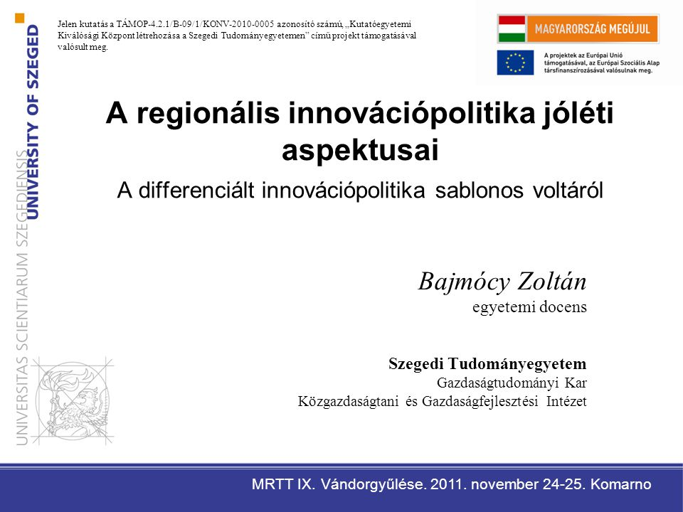 Az előadás felépítése 1.A differenciált (hely-specifikus) innovációpolitikák közös gyökere 2.A képesség szemlélet 3.A technológiai változás jóléti hatásainak értelmezése (az utilitarista és a képesség szemléletben) 4.Következtetések Az előadás célja: a regionális innovációpolitika jóléti szemszögű értékelése Kutatási kérdés: a politikák kialakítása, végrehajtása és értékelése során használt információk megfelelőek / elegendőek-e