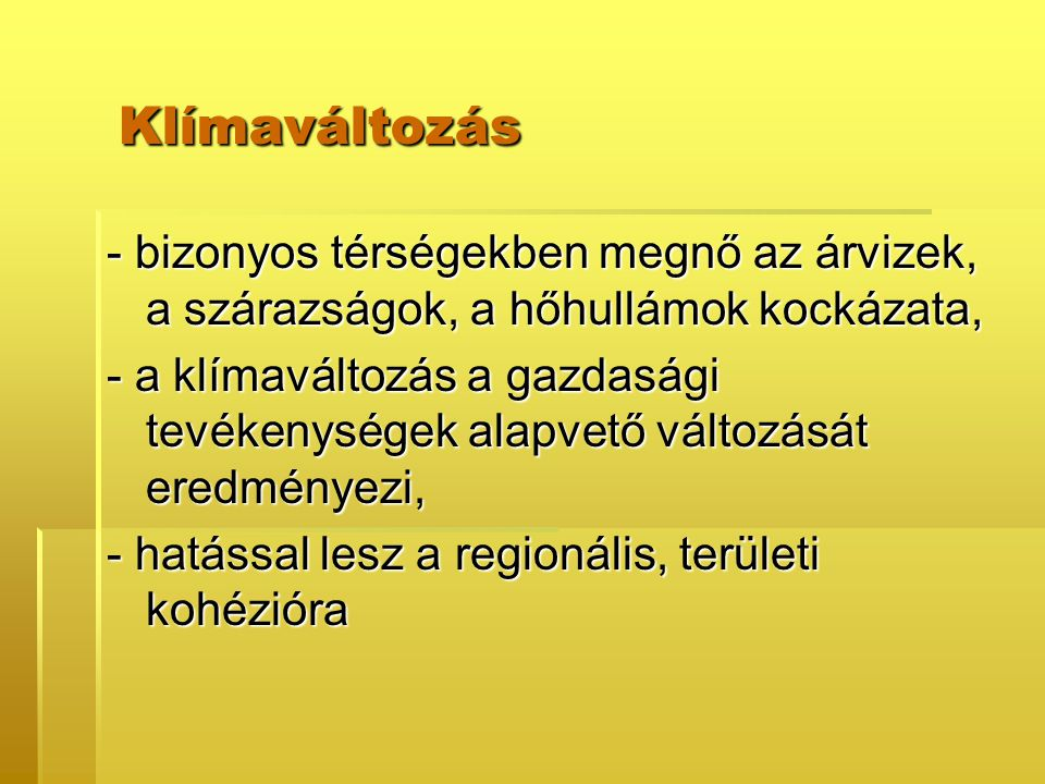 Klímaváltozás Klímaváltozás - bizonyos térségekben megnő az árvizek, a szárazságok, a hőhullámok kockázata, - a klímaváltozás a gazdasági tevékenységek alapvető változását eredményezi, - hatással lesz a regionális, területi kohézióra