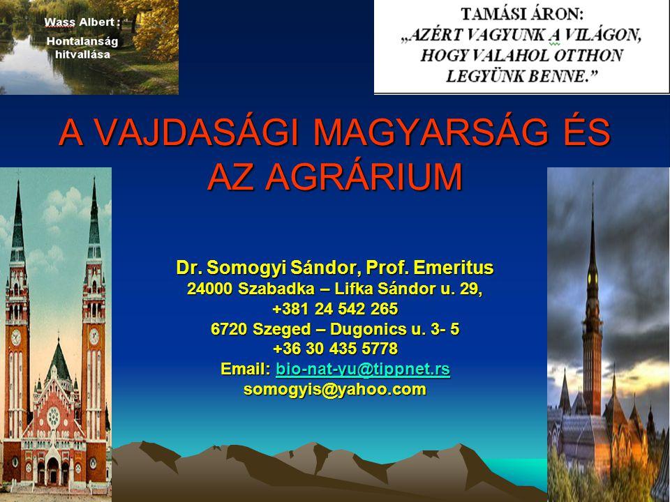 A VAJDASÁGI MAGYARSÁG ÉS AZ AGRÁRIUM Dr. Somogyi Sándor, Prof. Emeritus 24000 Szabadka – Lifka Sándor u. 29, +381 24 542 265 6720 Szeged – Dugonics u.