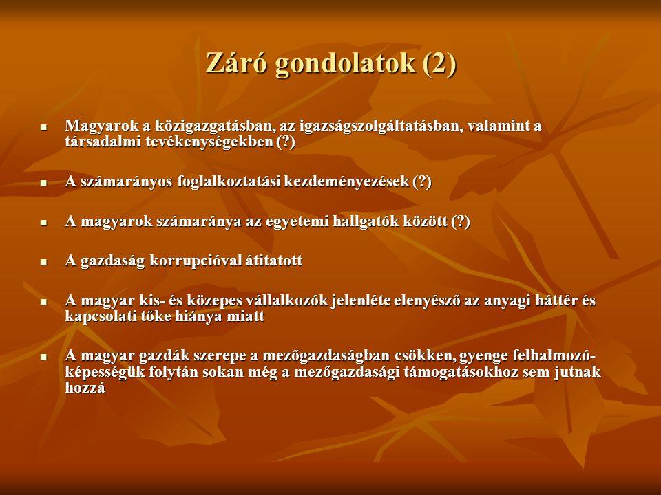 Záró gondolatok (2) Magyarok a közigazgatásban, az igazságszolgáltatásban, valamint a társadalmi tevékenységekben ( ) Magyarok a közigazgatásban, az igazságszolgáltatásban, valamint a társadalmi tevékenységekben ( ) A számarányos foglalkoztatási kezdeményezések ( ) A számarányos foglalkoztatási kezdeményezések ( ) A magyarok számaránya az egyetemi hallgatók között ( ) A magyarok számaránya az egyetemi hallgatók között ( ) A gazdaság korrupcióval átitatott A gazdaság korrupcióval átitatott A magyar kis- és közepes vállalkozók jelenléte elenyésző az anyagi háttér és kapcsolati tőke hiánya miatt A magyar kis- és közepes vállalkozók jelenléte elenyésző az anyagi háttér és kapcsolati tőke hiánya miatt A magyar gazdák szerepe a mezőgazdaságban csökken, gyenge felhalmozó- képességük folytán sokan még a mezőgazdasági támogatásokhoz sem jutnak hozzá A magyar gazdák szerepe a mezőgazdaságban csökken, gyenge felhalmozó- képességük folytán sokan még a mezőgazdasági támogatásokhoz sem jutnak hozzá