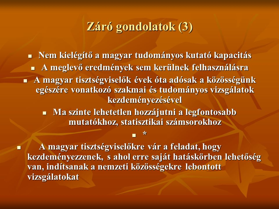 Záró gondolatok (3) Nem kielégítő a magyar tudományos kutató kapacitás Nem kielégítő a magyar tudományos kutató kapacitás A meglevő eredmények sem kerülnek felhasználásra A meglevő eredmények sem kerülnek felhasználásra A magyar tisztségviselők évek óta adósak a közösségünk egészére vonatkozó szakmai és tudományos vizsgálatok kezdeményezésével A magyar tisztségviselők évek óta adósak a közösségünk egészére vonatkozó szakmai és tudományos vizsgálatok kezdeményezésével Ma szinte lehetetlen hozzájutni a legfontosabb mutatókhoz, statisztikai számsorokhoz Ma szinte lehetetlen hozzájutni a legfontosabb mutatókhoz, statisztikai számsorokhoz * A magyar tisztségviselőkre vár a feladat, hogy kezdeményezzenek, s ahol erre saját hatáskörben lehetőség van, indítsanak a nemzeti közösségekre lebontott vizsgálatokat A magyar tisztségviselőkre vár a feladat, hogy kezdeményezzenek, s ahol erre saját hatáskörben lehetőség van, indítsanak a nemzeti közösségekre lebontott vizsgálatokat
