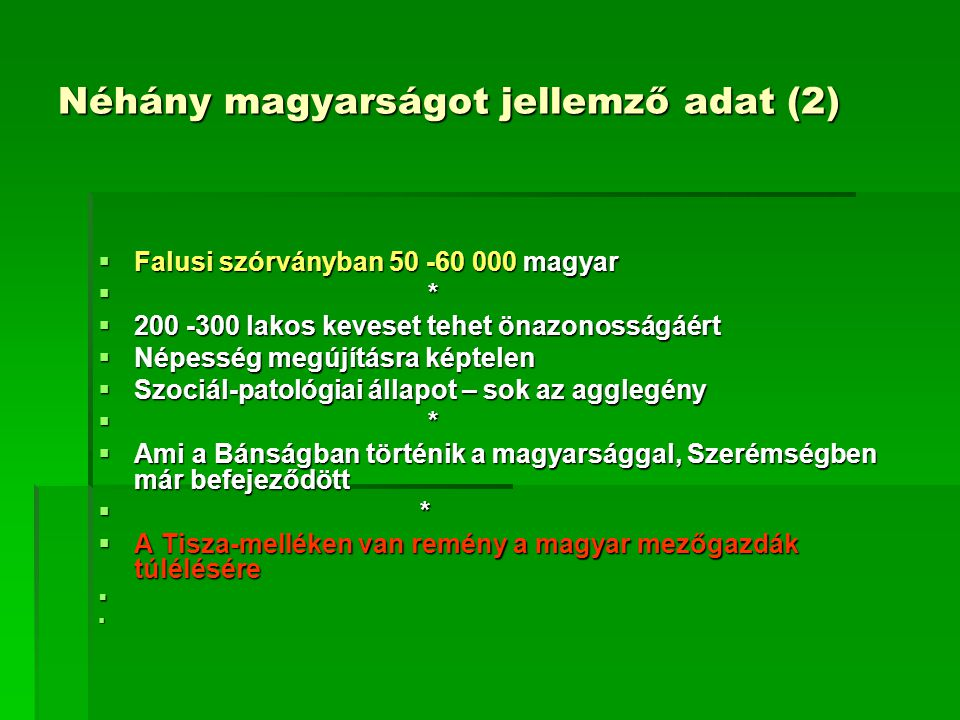 Néhány magyarságot jellemző adat (2)  Falusi szórványban 50 -60 000 magyar  *  200 -300 lakos keveset tehet önazonosságáért  Népesség megújításra