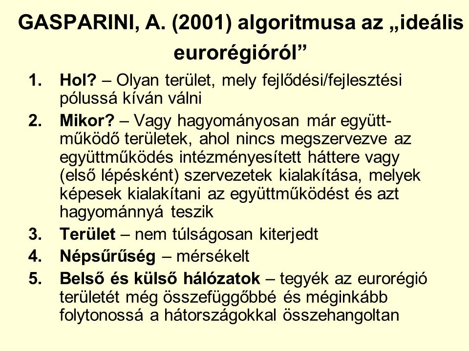 """GASPARINI, A. (2001) algoritmusa az """"ideális eurorégióról"""" 1.Hol? – Olyan terület, mely fejlődési/fejlesztési pólussá kíván válni 2.Mikor? – Vagy hagy"""