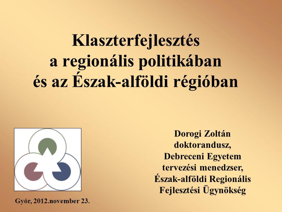 Klaszterfejlesztés a regionális politikában és az Észak-alföldi régióban Dorogi Zoltán doktorandusz, Debreceni Egyetem tervezési menedzser, Észak-alfö
