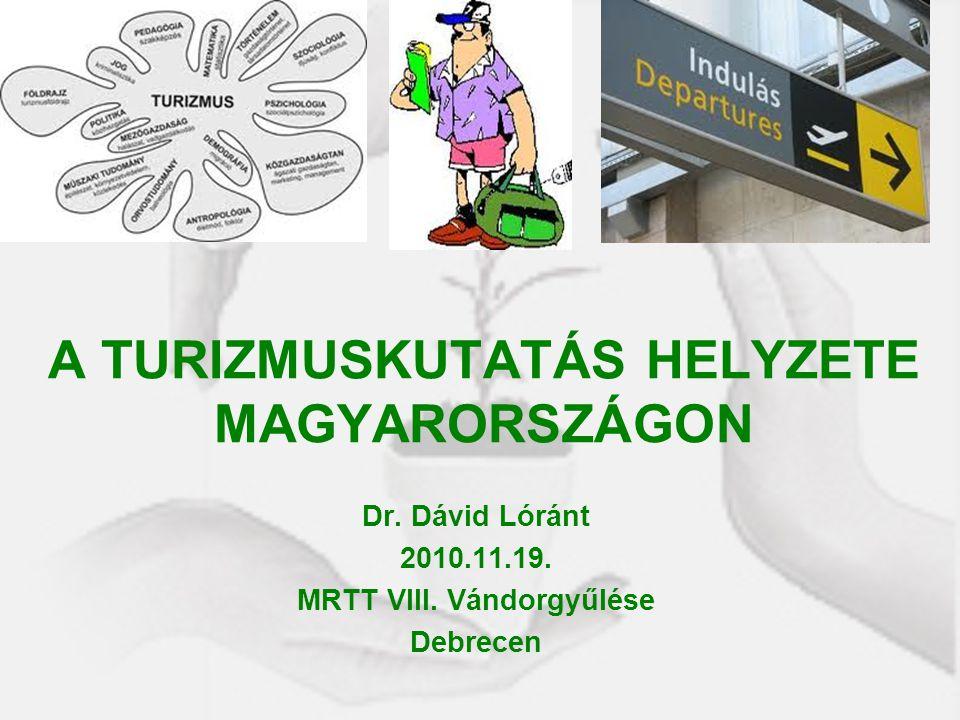 A TURIZMUSKUTATÁS HELYZETE MAGYARORSZÁGON Dr. Dávid Lóránt 2010.11.19. MRTT VIII. Vándorgyűlése Debrecen