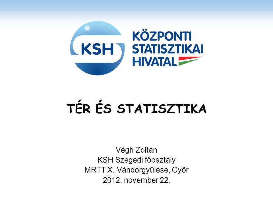 TÉR ÉS STATISZTIKA Végh Zoltán KSH Szegedi főosztály MRTT X. Vándorgyűlése, Győr 2012. november 22.