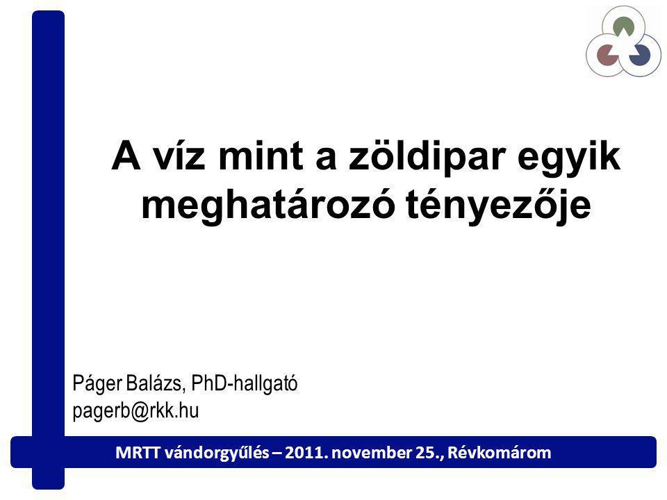 A víz mint a zöldipar egyik meghatározó tényezője Páger Balázs, PhD-hallgató pagerb@rkk.hu MRTT vándorgyűlés – 2011.