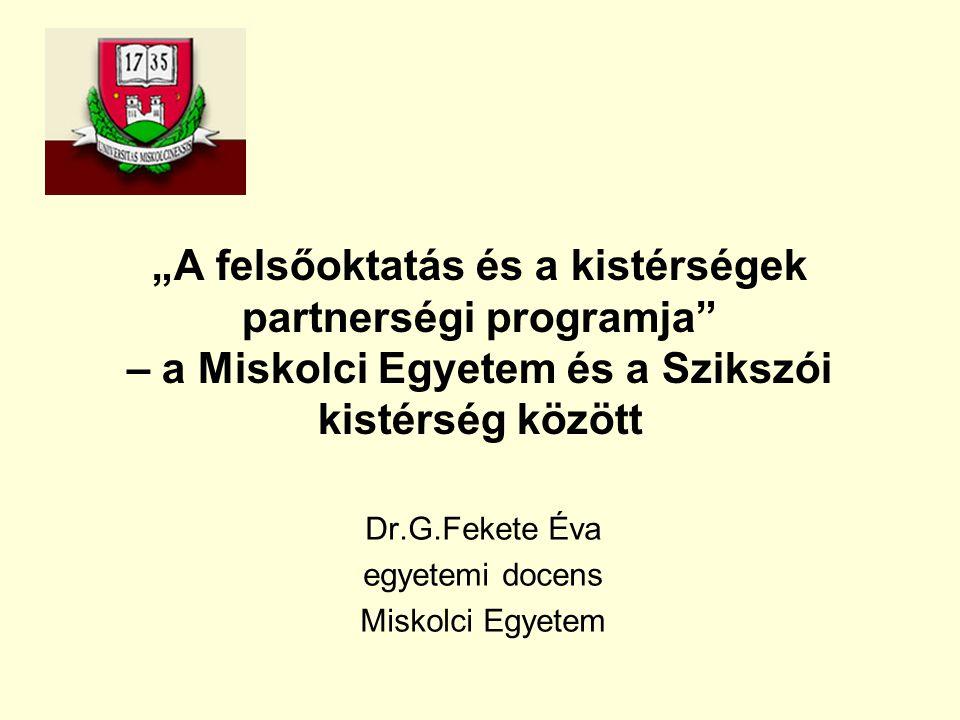 """""""A felsőoktatás és a kistérségek partnerségi programja – a Miskolci Egyetem és a Szikszói kistérség között Dr.G.Fekete Éva egyetemi docens Miskolci Egyetem"""