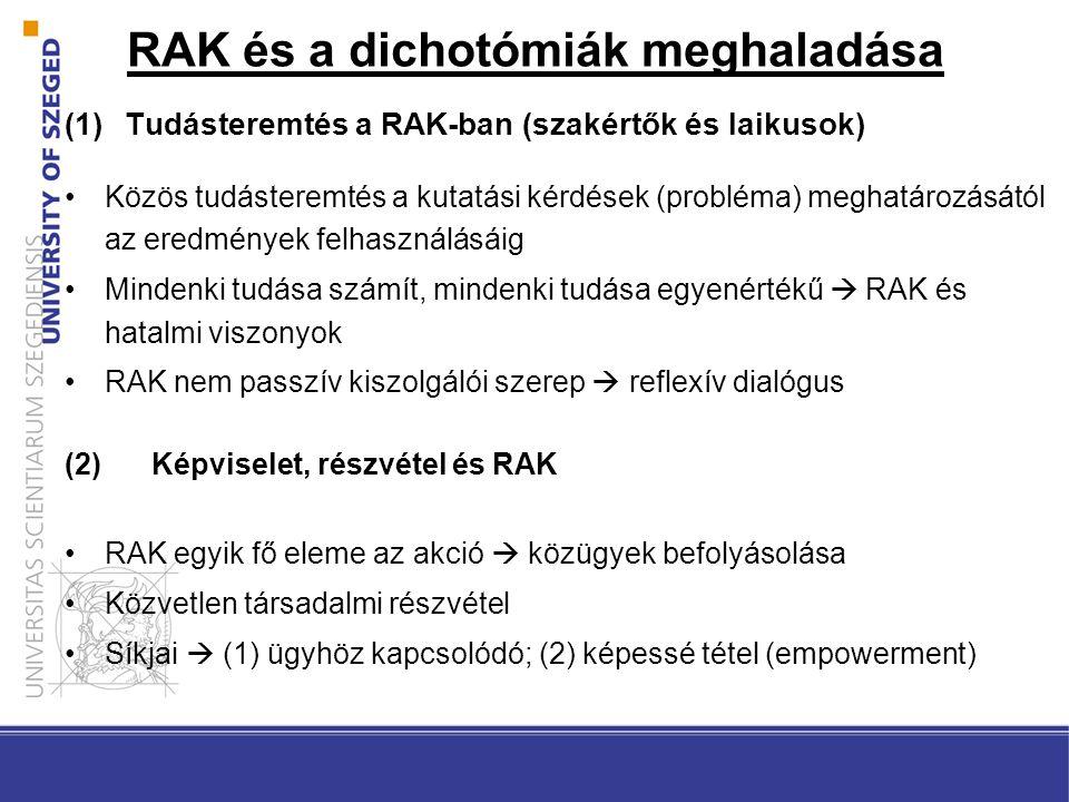 RAK és a dichotómiák meghaladása (1)Tudásteremtés a RAK-ban (szakértők és laikusok) Közös tudásteremtés a kutatási kérdések (probléma) meghatározásától az eredmények felhasználásáig Mindenki tudása számít, mindenki tudása egyenértékű  RAK és hatalmi viszonyok RAK nem passzív kiszolgálói szerep  reflexív dialógus (2)Képviselet, részvétel és RAK RAK egyik fő eleme az akció  közügyek befolyásolása Közvetlen társadalmi részvétel Síkjai  (1) ügyhöz kapcsolódó; (2) képessé tétel (empowerment)