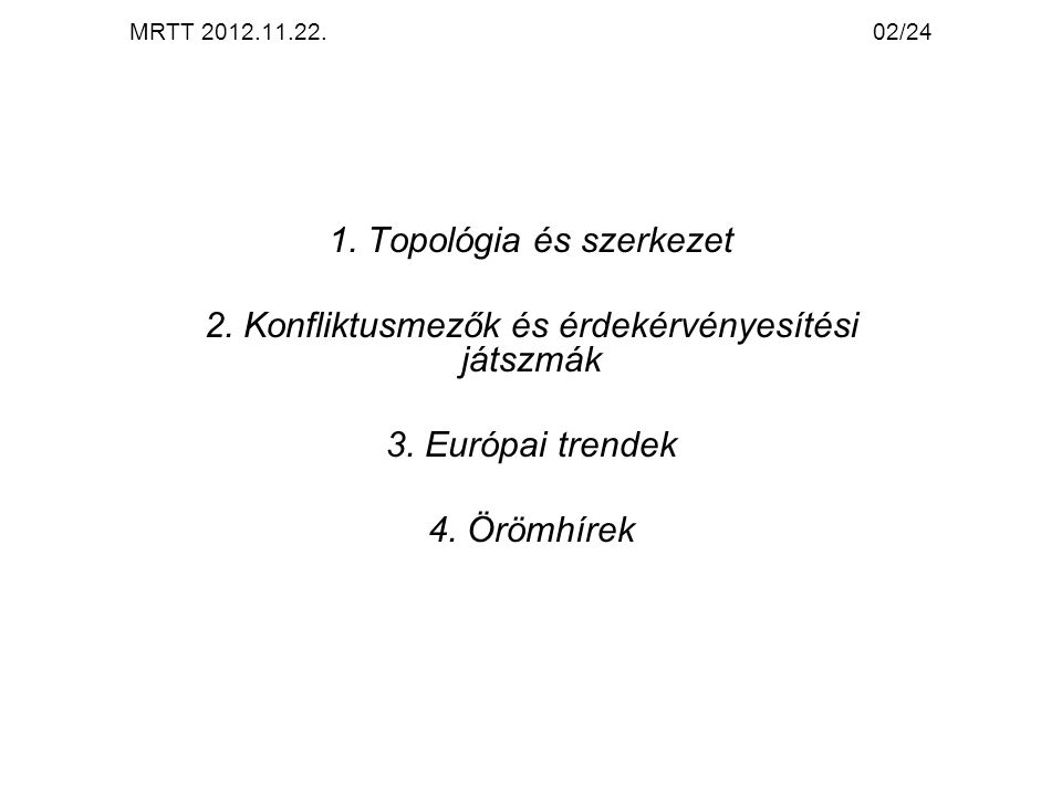 MRTT 2012.11.22.02/24 1. Topológia és szerkezet 2. Konfliktusmezők és érdekérvényesítési játszmák 3. Európai trendek 4. Örömhírek