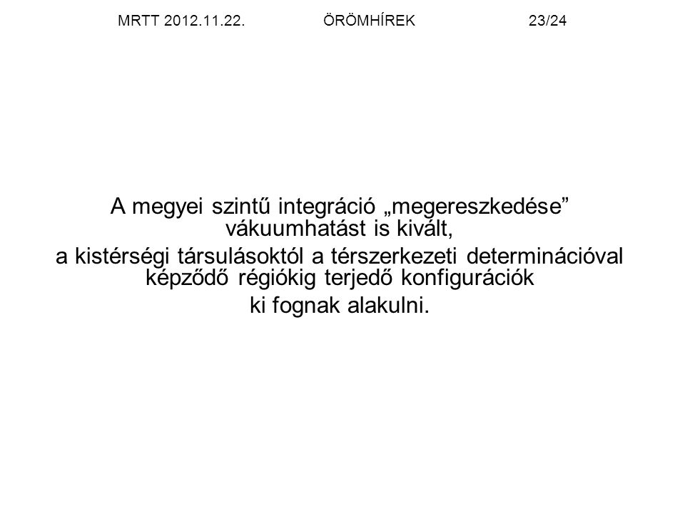 """MRTT 2012.11.22.ÖRÖMHÍREK23/24 A megyei szintű integráció """"megereszkedése vákuumhatást is kivált, a kistérségi társulásoktól a térszerkezeti determinációval képződő régiókig terjedő konfigurációk ki fognak alakulni."""
