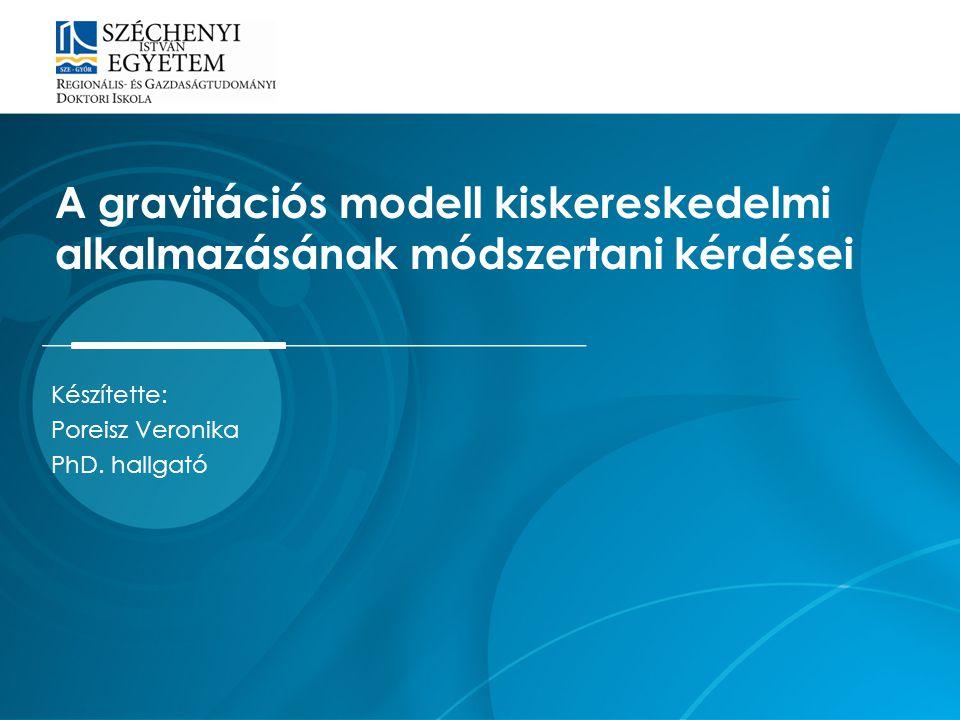 Készítette: Poreisz Veronika PhD. hallgató A gravitációs modell kiskereskedelmi alkalmazásának módszertani kérdései