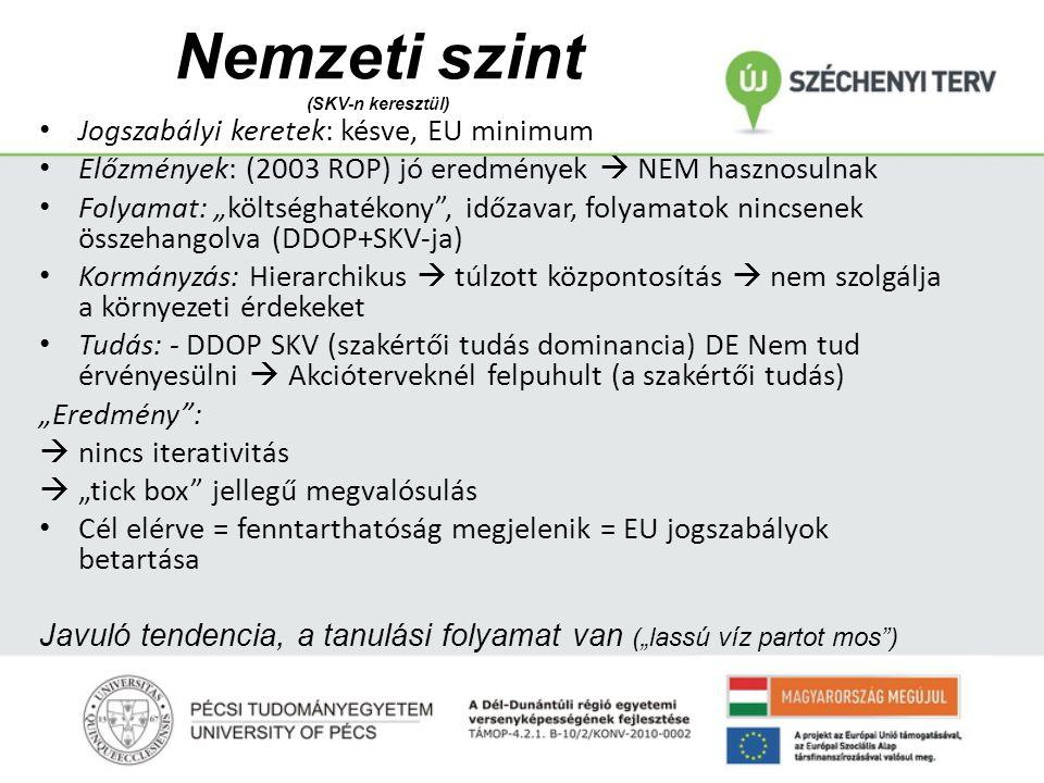 """Nemzeti szint (SKV-n keresztül) Jogszabályi keretek: késve, EU minimum Előzmények: (2003 ROP) jó eredmények  NEM hasznosulnak Folyamat: """"költséghatékony , időzavar, folyamatok nincsenek összehangolva (DDOP+SKV-ja) Kormányzás: Hierarchikus  túlzott központosítás  nem szolgálja a környezeti érdekeket Tudás: - DDOP SKV (szakértői tudás dominancia) DE Nem tud érvényesülni  Akcióterveknél felpuhult (a szakértői tudás) """"Eredmény :  nincs iterativitás  """"tick box jellegű megvalósulás Cél elérve = fenntarthatóság megjelenik = EU jogszabályok betartása Javuló tendencia, a tanulási folyamat van (""""lassú víz partot mos )"""