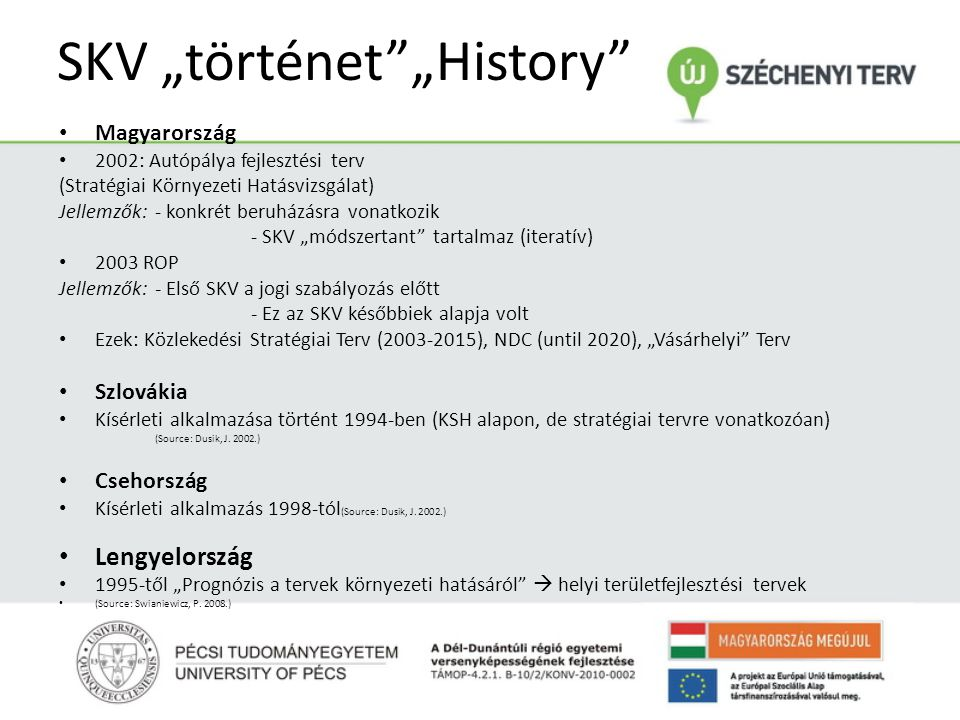 """SKV """"történet """"History Magyarország 2002: Autópálya fejlesztési terv (Stratégiai Környezeti Hatásvizsgálat) Jellemzők:- konkrét beruházásra vonatkozik - SKV """"módszertant tartalmaz (iteratív) 2003 ROP Jellemzők: - Első SKV a jogi szabályozás előtt - Ez az SKV későbbiek alapja volt Ezek: Közlekedési Stratégiai Terv (2003-2015), NDC (until 2020), """"Vásárhelyi Terv Szlovákia Kísérleti alkalmazása történt 1994-ben (KSH alapon, de stratégiai tervre vonatkozóan) (Source: Dusik, J."""
