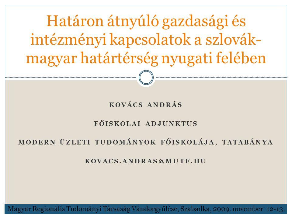 KOVÁCS ANDRÁS FŐISKOLAI ADJUNKTUS MODERN ÜZLETI TUDOMÁNYOK FŐISKOLÁJA, TATABÁNYA KOVACS.ANDRAS@MUTF.HU Határon átnyúló gazdasági és intézményi kapcsolatok a szlovák- magyar határtérség nyugati felében Magyar Regionális Tudományi Társaság Vándorgyűlése, Szabadka, 2009.