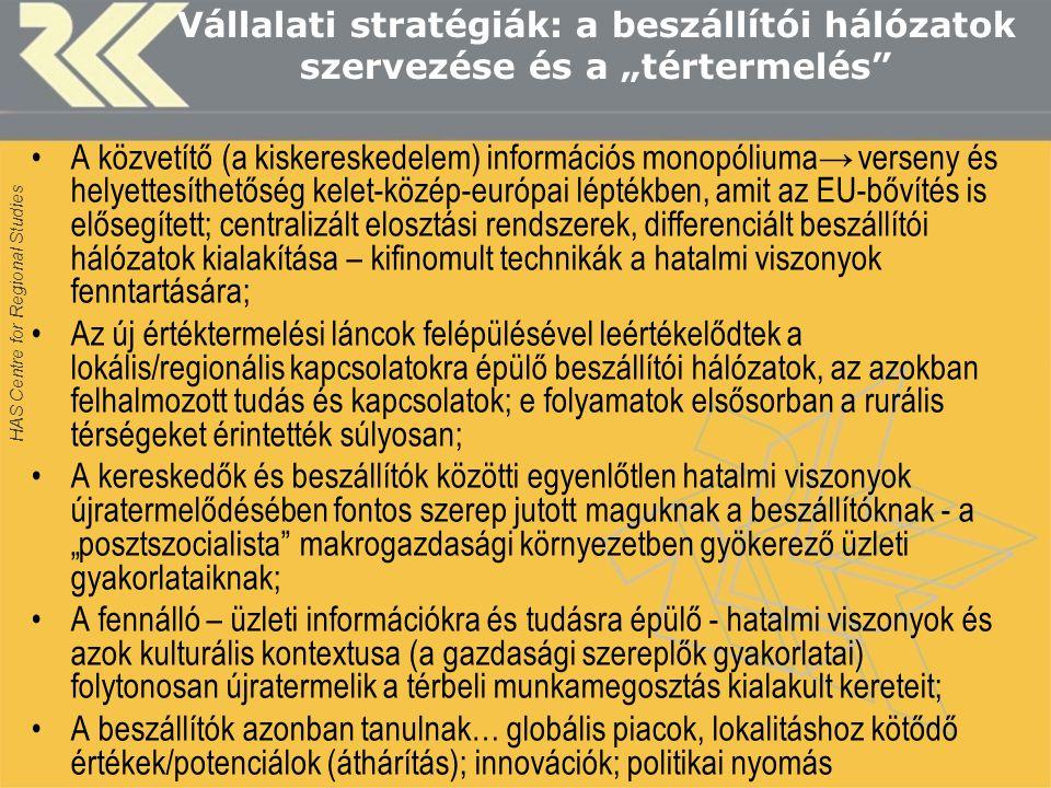 """HAS Centre for Regional Studies Vállalati stratégiák: a beszállítói hálózatok szervezése és a """"tértermelés A közvetítő (a kiskereskedelem) információs monopóliuma→ verseny és helyettesíthetőség kelet-közép-európai léptékben, amit az EU-bővítés is elősegített; centralizált elosztási rendszerek, differenciált beszállítói hálózatok kialakítása – kifinomult technikák a hatalmi viszonyok fenntartására; Az új értéktermelési láncok felépülésével leértékelődtek a lokális/regionális kapcsolatokra épülő beszállítói hálózatok, az azokban felhalmozott tudás és kapcsolatok; e folyamatok elsősorban a rurális térségeket érintették súlyosan; A kereskedők és beszállítók közötti egyenlőtlen hatalmi viszonyok újratermelődésében fontos szerep jutott maguknak a beszállítóknak - a """"posztszocialista makrogazdasági környezetben gyökerező üzleti gyakorlataiknak; A fennálló – üzleti információkra és tudásra épülő - hatalmi viszonyok és azok kulturális kontextusa (a gazdasági szereplők gyakorlatai) folytonosan újratermelik a térbeli munkamegosztás kialakult kereteit; A beszállítók azonban tanulnak… globális piacok, lokalitáshoz kötődő értékek/potenciálok (áthárítás); innovációk; politikai nyomás"""