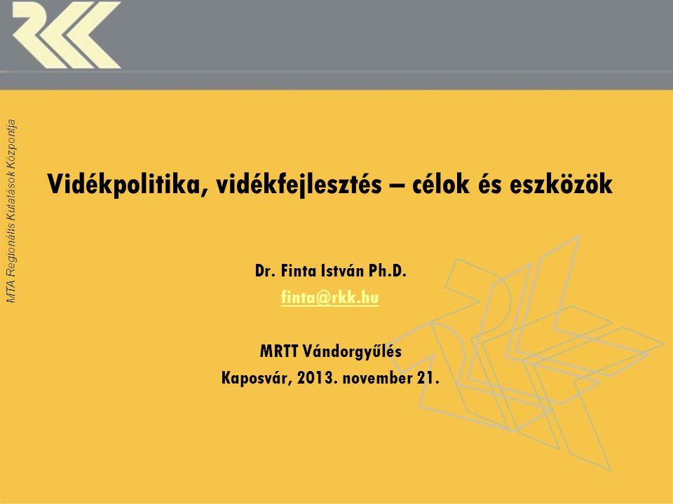 MTA Regionális Kutatások Központja Vidékpolitika, vidékfejlesztés – célok és eszközök Dr. Finta István Ph.D. finta@rkk.hu MRTT Vándorgyűlés Kaposvár,