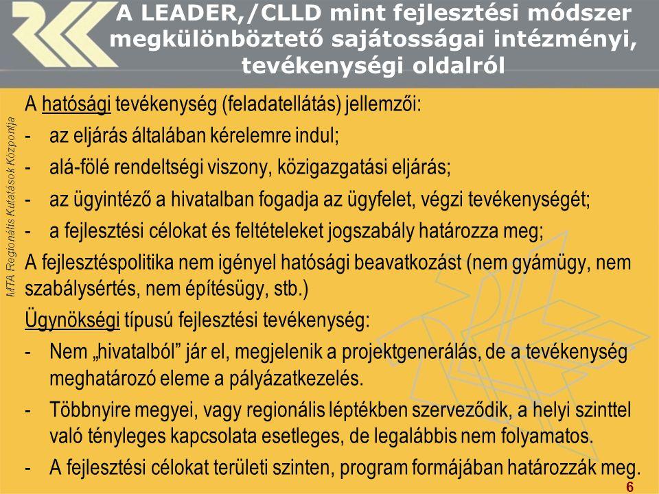MTA Regionális Kutatások Központja A LEADER,/CLLD mint fejlesztési módszer megkülönböztető sajátosságai intézményi, tevékenységi oldalról LEADER típusú fejlesztési tevékenység: -A munkaszervezet dolgozója megkeresi a célcsoport tagjait (pl.: kecskesajt gyártók, vagy kézművesek, vagy népművelők); -Elősegíti a projektötletek, fejlesztési célok megfogalmazását, kezdeményezi a szereplők közötti együttműködést.