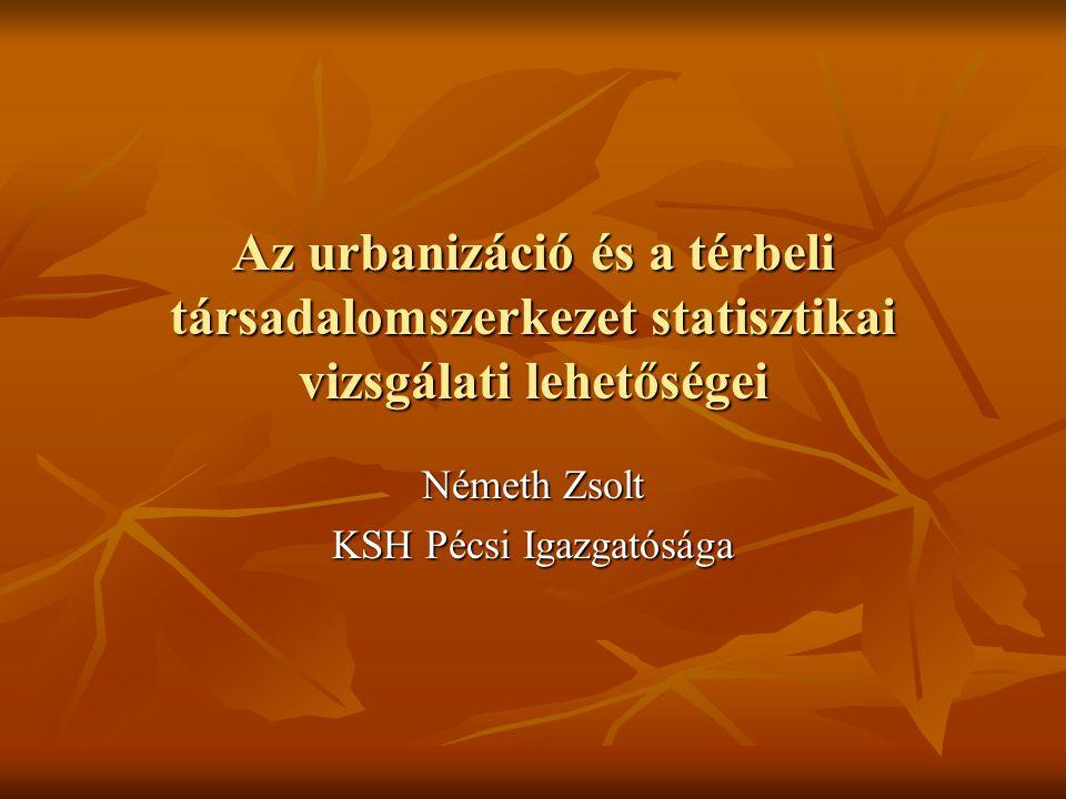 Az urbanizáció és a térbeli társadalomszerkezet statisztikai vizsgálati lehetőségei Németh Zsolt KSH Pécsi Igazgatósága
