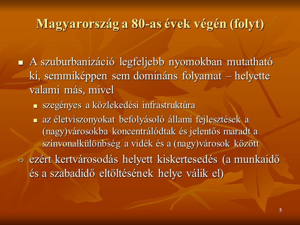 5 Magyarország a 80-as évek végén (folyt) A szuburbanizáció legfeljebb nyomokban mutatható ki, semmiképpen sem domináns folyamat – helyette valami más, mivel A szuburbanizáció legfeljebb nyomokban mutatható ki, semmiképpen sem domináns folyamat – helyette valami más, mivel szegényes a közlekedési infrastruktúra szegényes a közlekedési infrastruktúra az életviszonyokat befolyásoló állami fejlesztések a (nagy)városokba koncentrálódtak és jelentős maradt a színvonalkülönbség a vidék és a (nagy)városok között az életviszonyokat befolyásoló állami fejlesztések a (nagy)városokba koncentrálódtak és jelentős maradt a színvonalkülönbség a vidék és a (nagy)városok között  ezért kertvárosodás helyett kiskertesedés (a munkaidő és a szabadidő eltöltésének helye válik el)