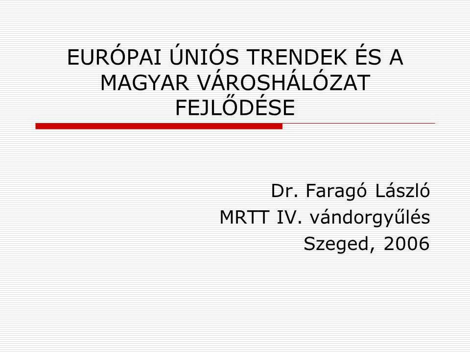 EURÓPAI ÚNIÓS TRENDEK ÉS A MAGYAR VÁROSHÁLÓZAT FEJLŐDÉSE Dr. Faragó László MRTT IV. vándorgyűlés Szeged, 2006