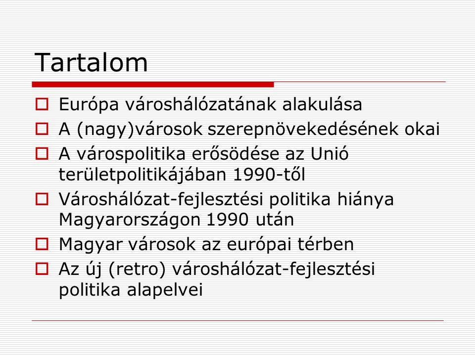 Tartalom  Európa városhálózatának alakulása  A (nagy)városok szerepnövekedésének okai  A várospolitika erősödése az Unió területpolitikájában 1990-től  Városhálózat-fejlesztési politika hiánya Magyarországon 1990 után  Magyar városok az európai térben  Az új (retro) városhálózat-fejlesztési politika alapelvei